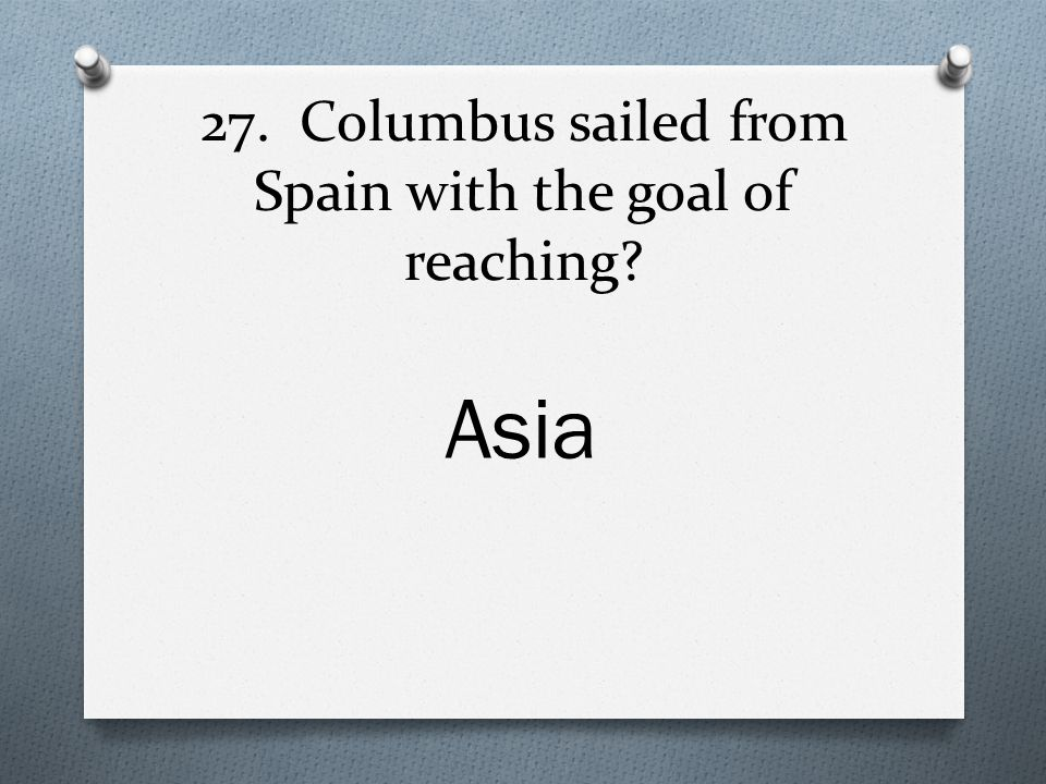 27. Columbus sailed from Spain with the goal of reaching Asia