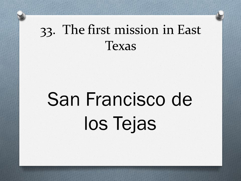 33. The first mission in East Texas San Francisco de los Tejas