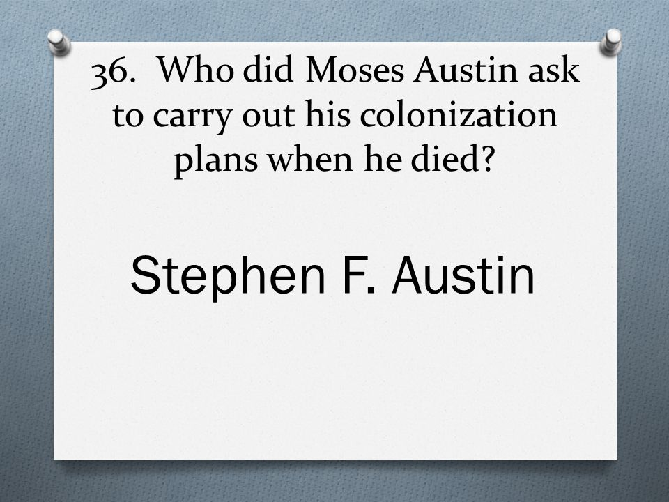 36. Who did Moses Austin ask to carry out his colonization plans when he died Stephen F. Austin