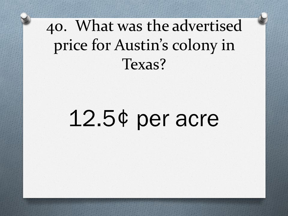 40. What was the advertised price for Austin's colony in Texas 12.5¢ per acre
