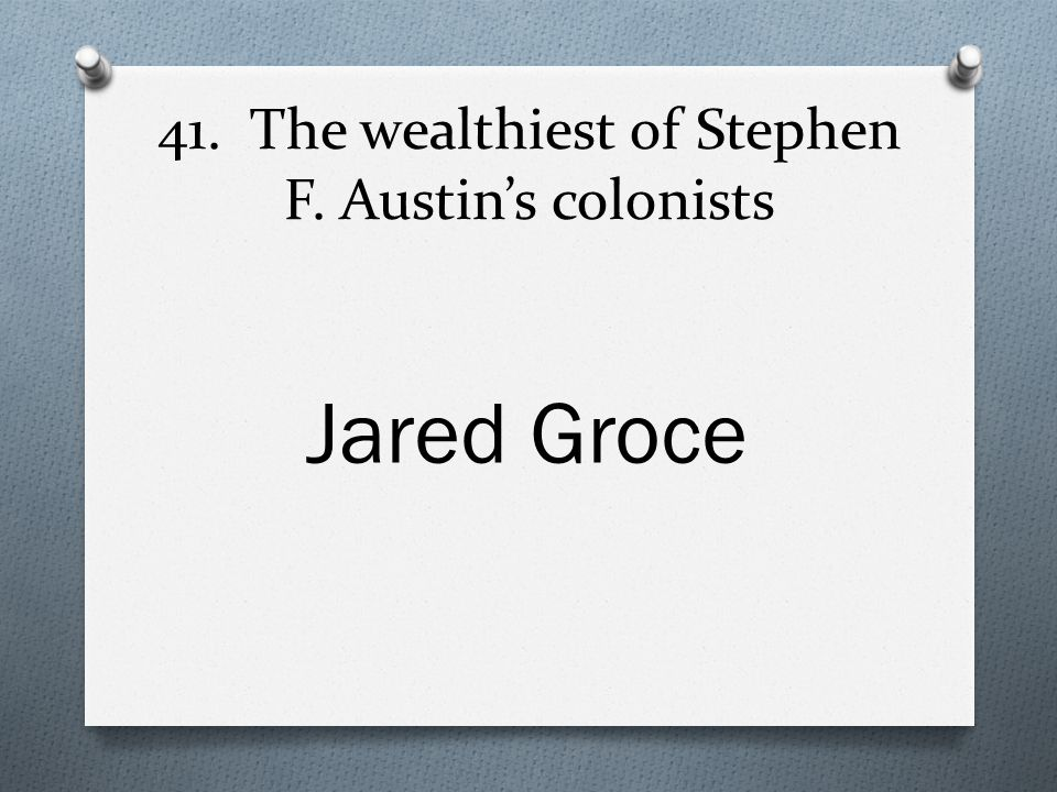 41. The wealthiest of Stephen F. Austin's colonists Jared Groce