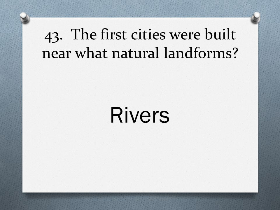 43. The first cities were built near what natural landforms Rivers