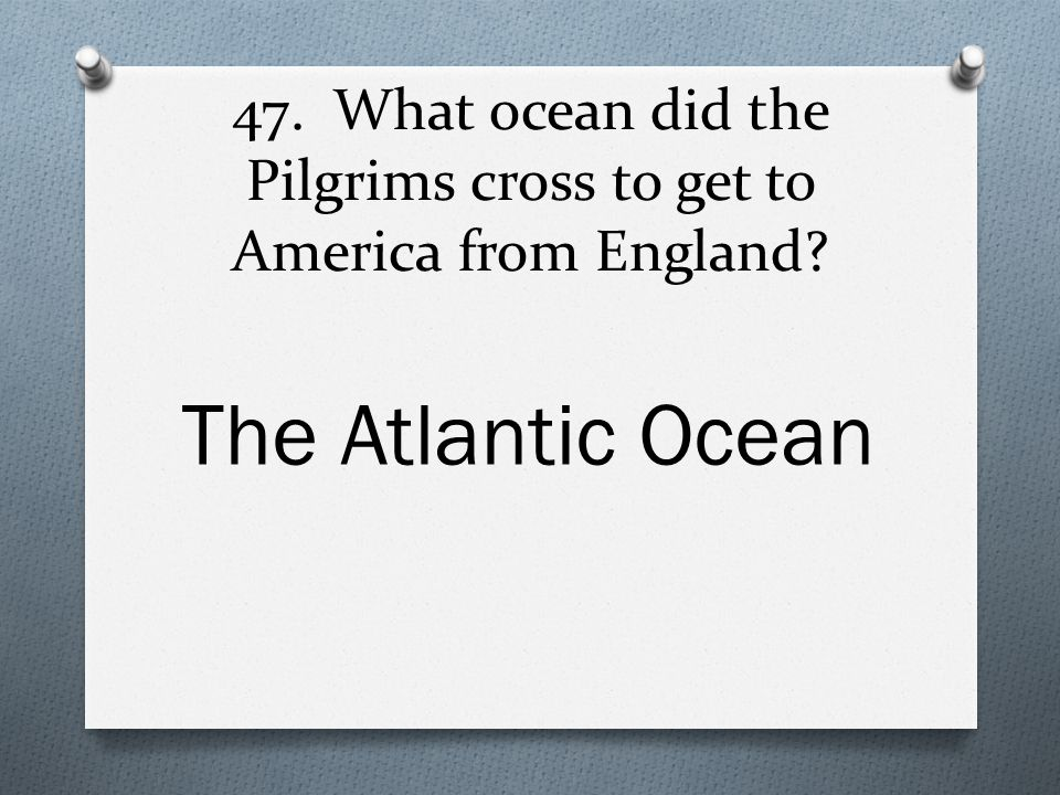 47. What ocean did the Pilgrims cross to get to America from England The Atlantic Ocean