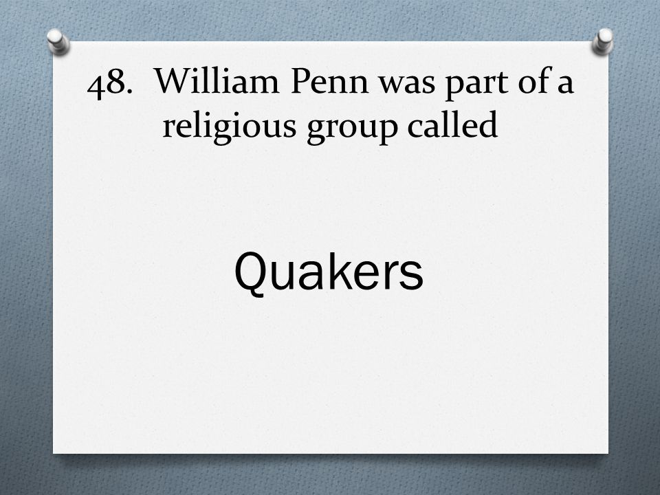 48. William Penn was part of a religious group called Quakers