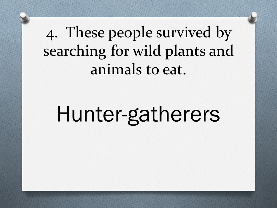 4. These people survived by searching for wild plants and animals to eat. Hunter-gatherers