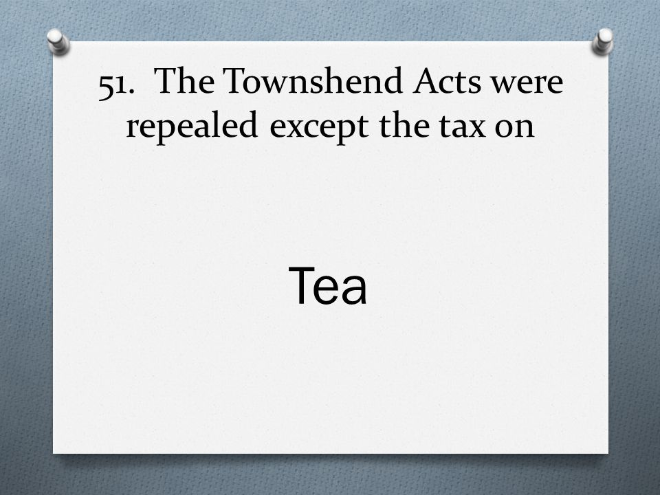 51. The Townshend Acts were repealed except the tax on Tea
