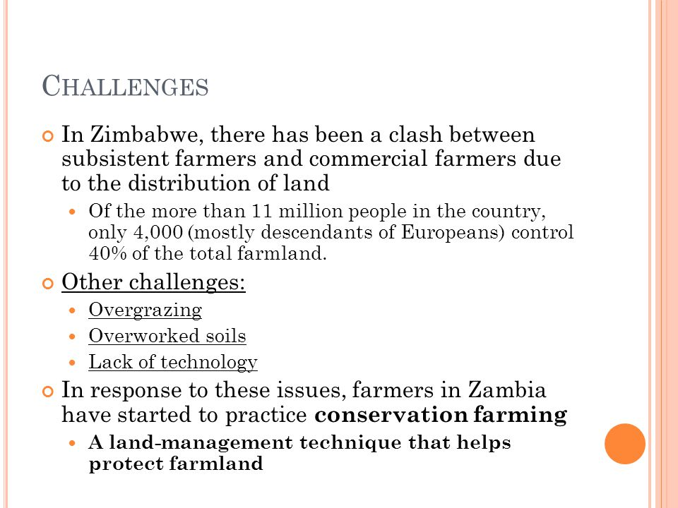 C HALLENGES In Zimbabwe, there has been a clash between subsistent farmers and commercial farmers due to the distribution of land Of the more than 11 million people in the country, only 4,000 (mostly descendants of Europeans) control 40% of the total farmland.