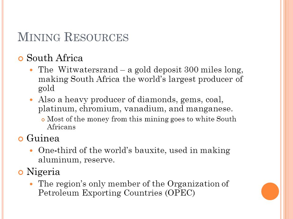 M INING R ESOURCES South Africa The Witwatersrand – a gold deposit 300 miles long, making South Africa the world's largest producer of gold Also a heavy producer of diamonds, gems, coal, platinum, chromium, vanadium, and manganese.