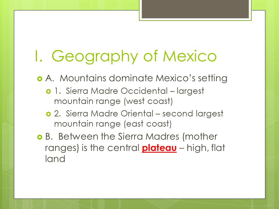 I. Geography of Mexico  A. Mountains dominate Mexico's setting  1. Sierra Madre Occidental – largest mountain range (west coast)  2. Sierra Madre O
