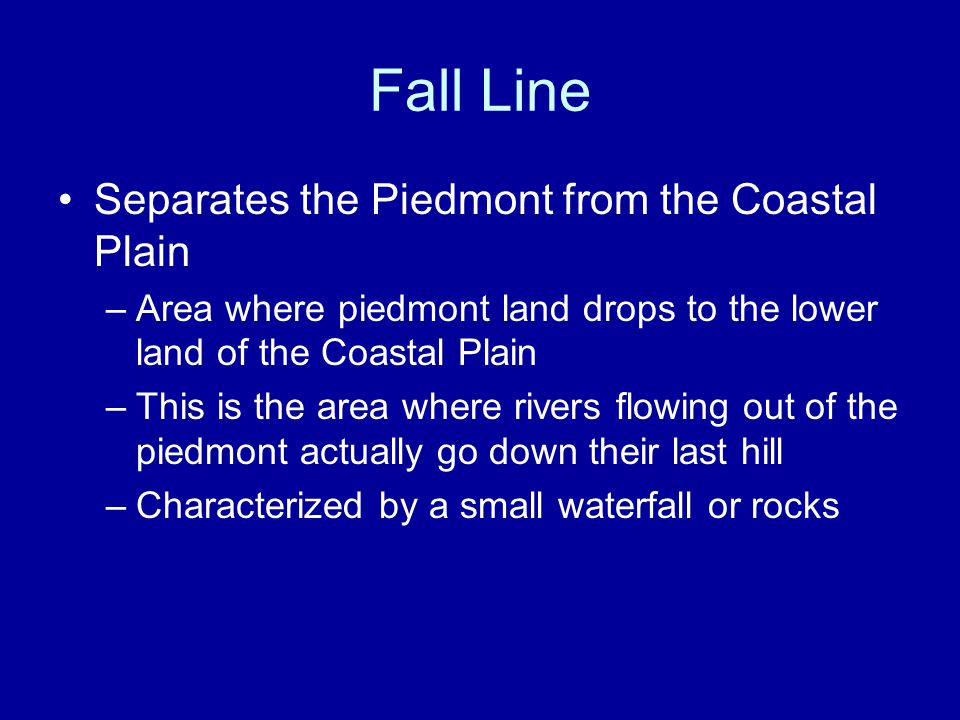 Fall Line Separates the Piedmont from the Coastal Plain –Area where piedmont land drops to the lower land of the Coastal Plain –This is the area where