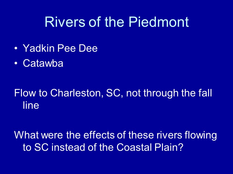 Rivers of the Piedmont Yadkin Pee Dee Catawba Flow to Charleston, SC, not through the fall line What were the effects of these rivers flowing to SC in