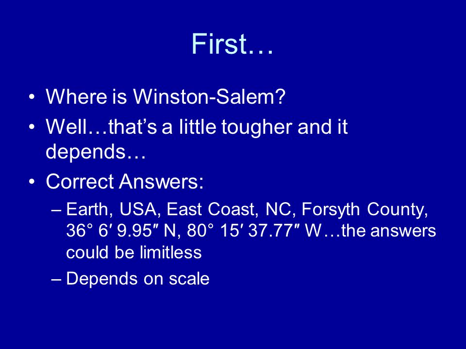 First… Where is Winston-Salem? Well…that's a little tougher and it depends… Correct Answers: –Earth, USA, East Coast, NC, Forsyth County, 36° 6′ 9.95″