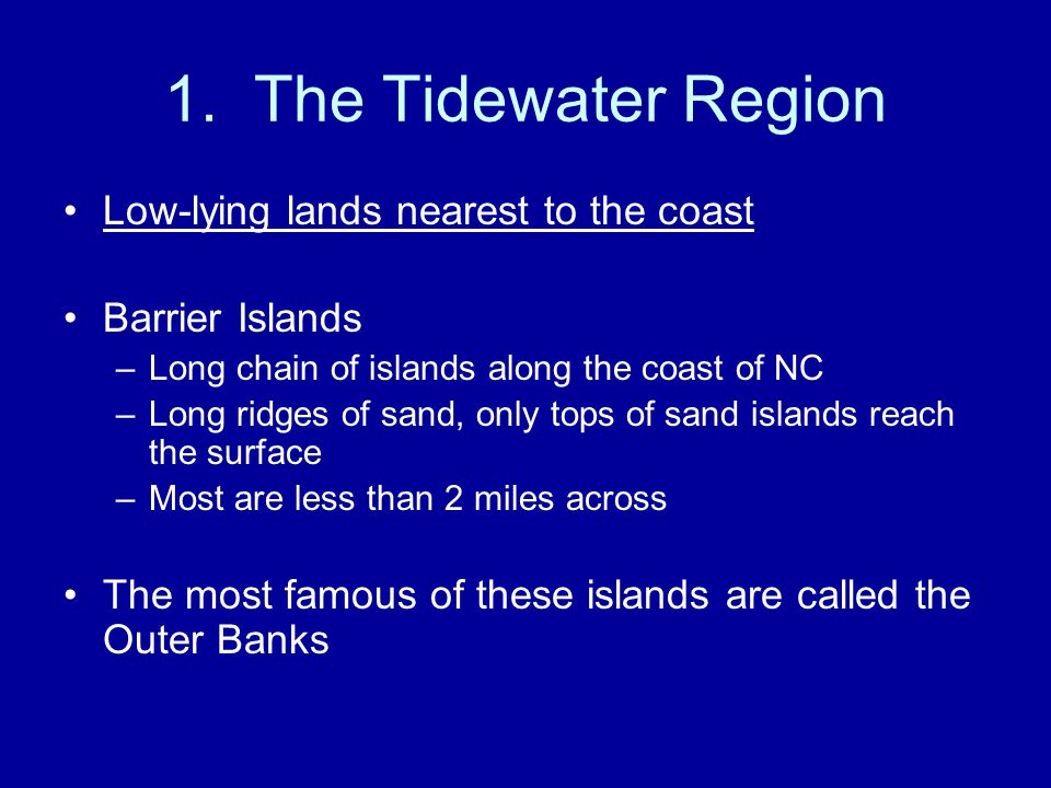 1. The Tidewater Region Low-lying lands nearest to the coast Barrier Islands –Long chain of islands along the coast of NC –Long ridges of sand, only t