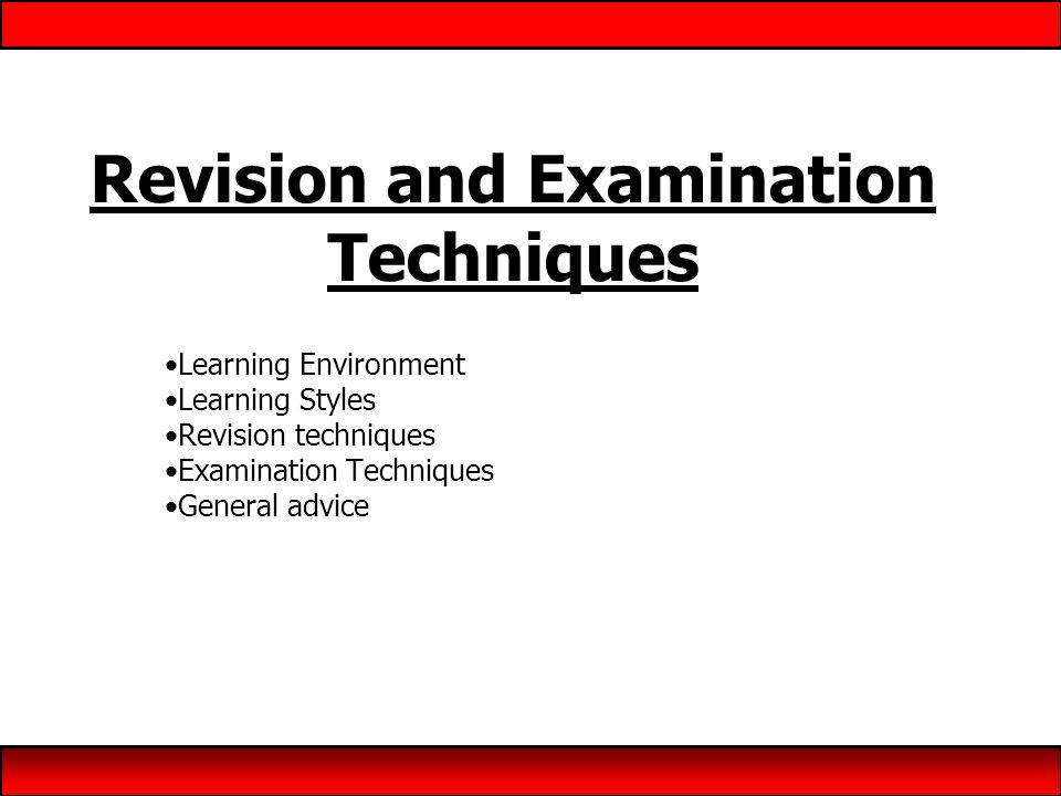 Revision and Examination Techniques Learning Environment Learning Styles Revision techniques Examination Techniques General advice