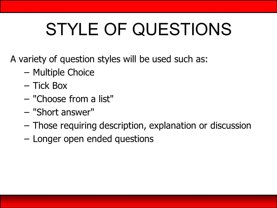 STYLE OF QUESTIONS A variety of question styles will be used such as: –Multiple Choice –Tick Box – Choose from a list – Short answer –Those requiring description, explanation or discussion –Longer open ended questions