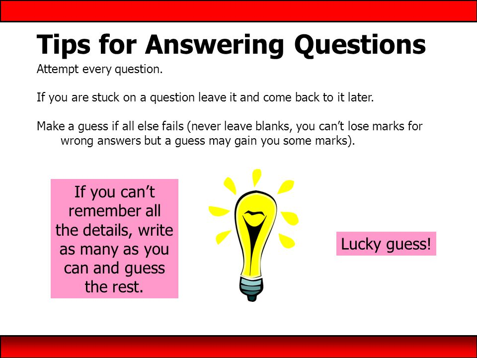 Tips for Answering Questions Attempt every question.