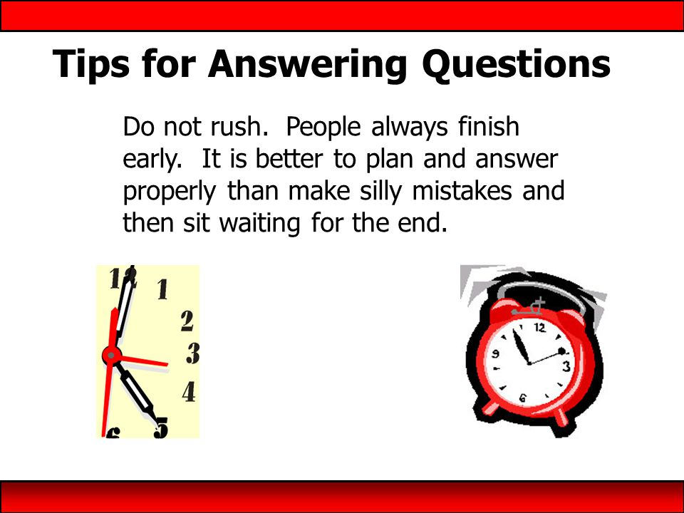 Tips for Answering Questions Do not rush. People always finish early.