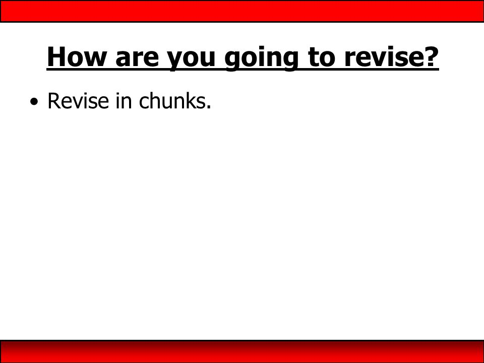 How are you going to revise? Revise in chunks.