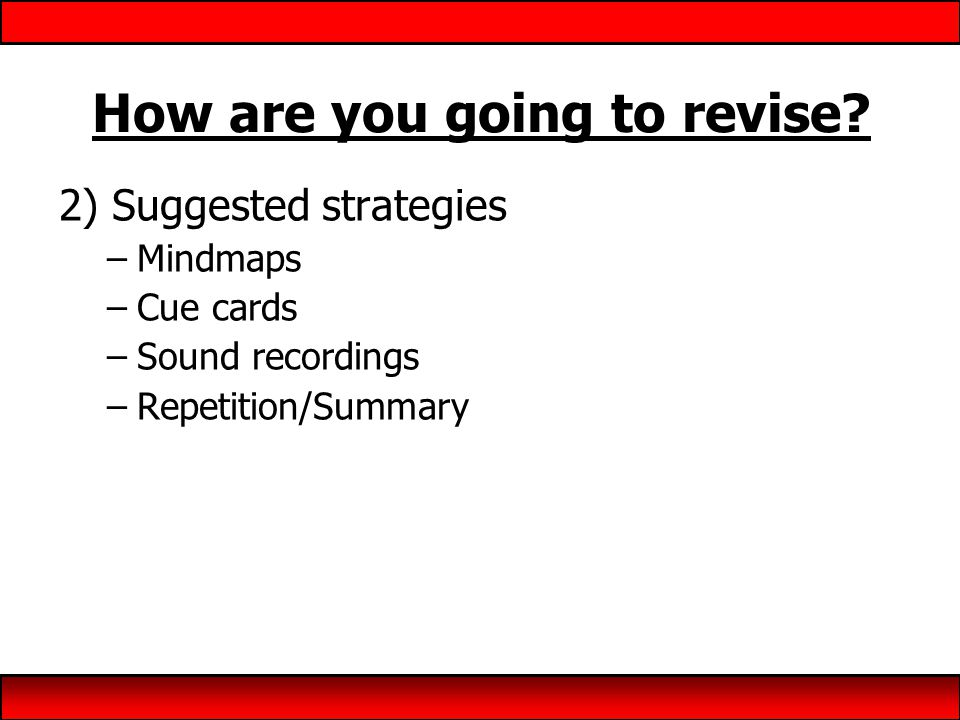 How are you going to revise? 2) Suggested strategies –Mindmaps –Cue cards –Sound recordings –Repetition/Summary
