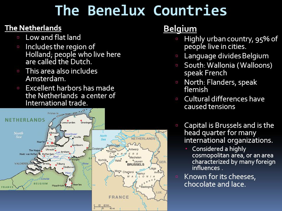 The Benelux Countries The Netherlands  Low and flat land  Includes the region of Holland; people who live here are called the Dutch.