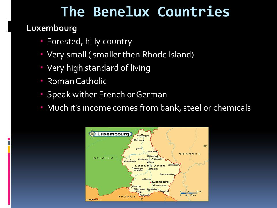 The Benelux Countries Luxembourg  Forested, hilly country  Very small ( smaller then Rhode Island)  Very high standard of living  Roman Catholic  Speak wither French or German  Much it's income comes from bank, steel or chemicals