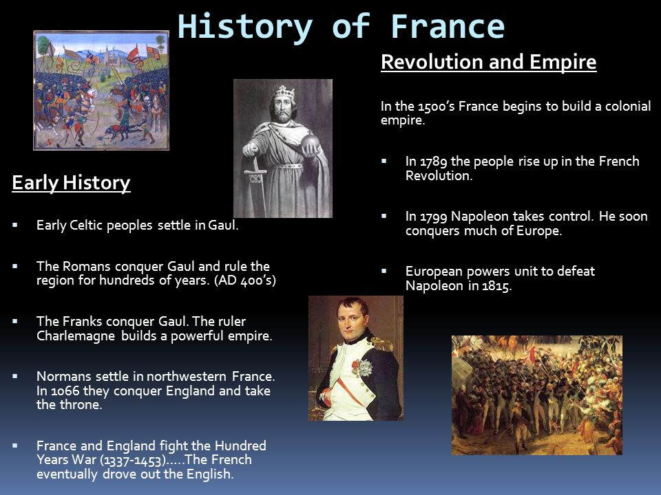 History of France Early History  Early Celtic peoples settle in Gaul.  The Romans conquer Gaul and rule the region for hundreds of years. (AD 400's)