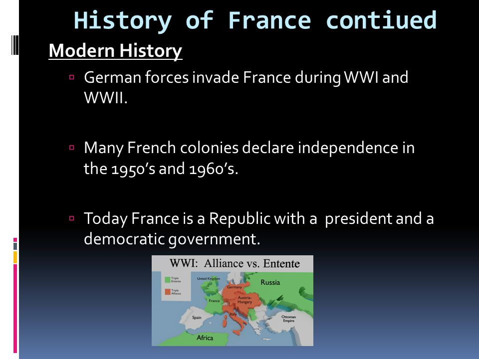 History of France contiued Modern History  German forces invade France during WWI and WWII.  Many French colonies declare independence in the 1950's