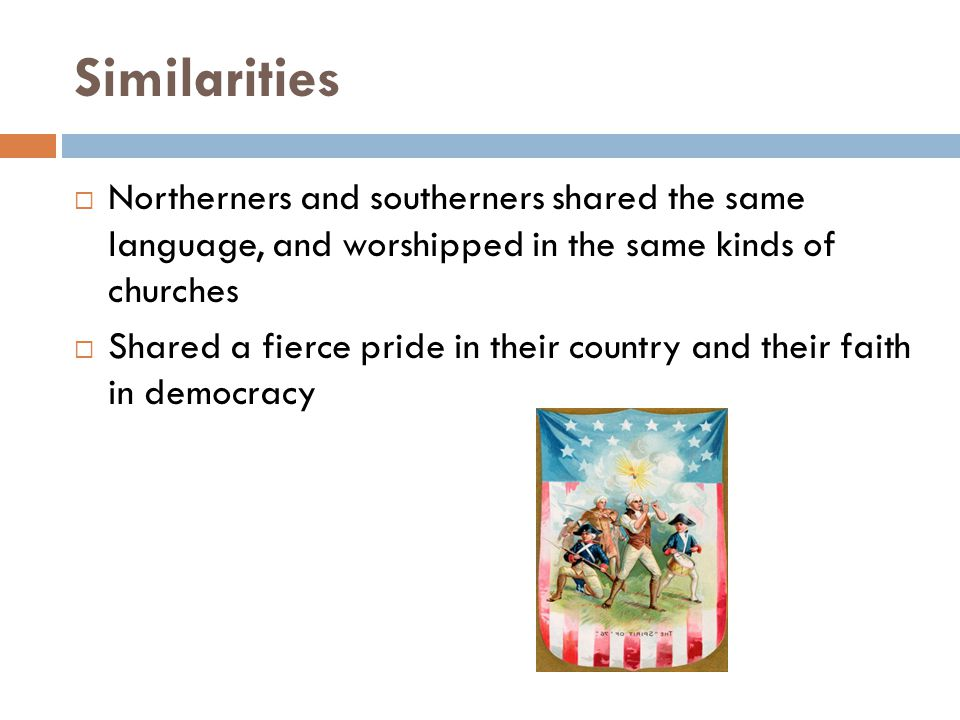 Similarities  Northerners and southerners shared the same language, and worshipped in the same kinds of churches  Shared a fierce pride in their country and their faith in democracy
