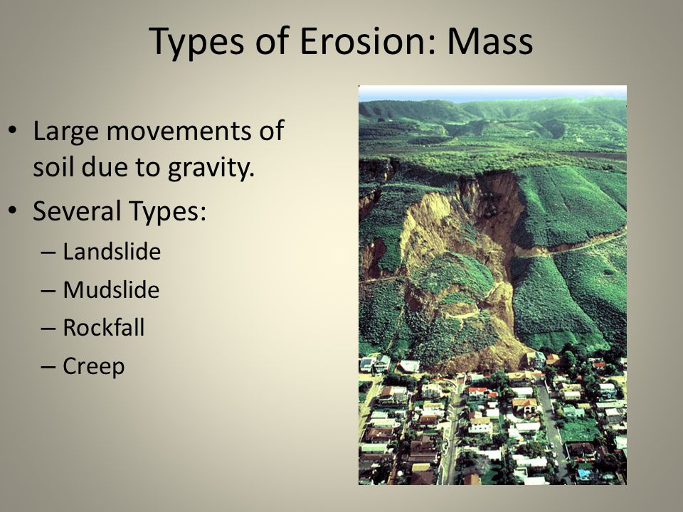 Types of Erosion: Mass Large movements of soil due to gravity.