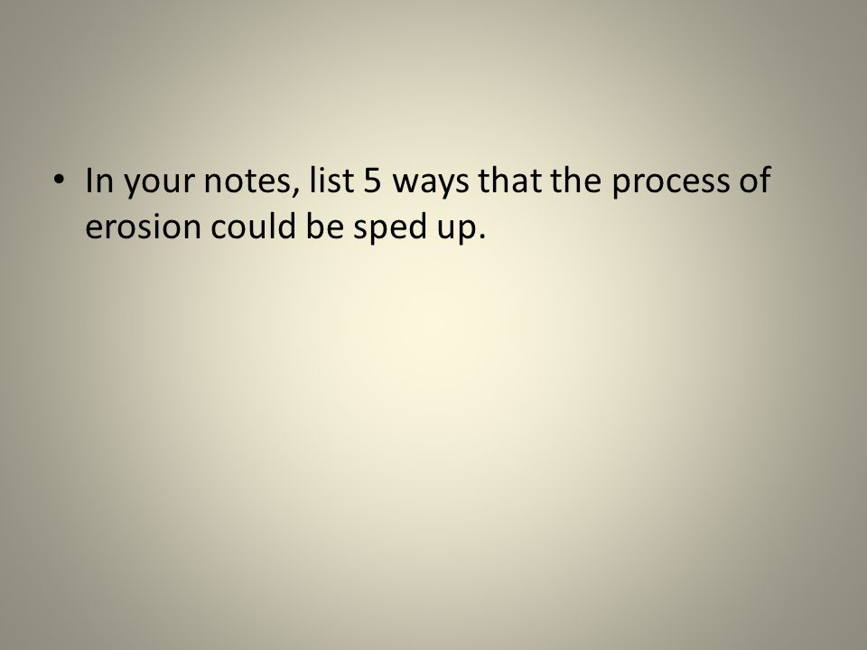 In your notes, list 5 ways that the process of erosion could be sped up.