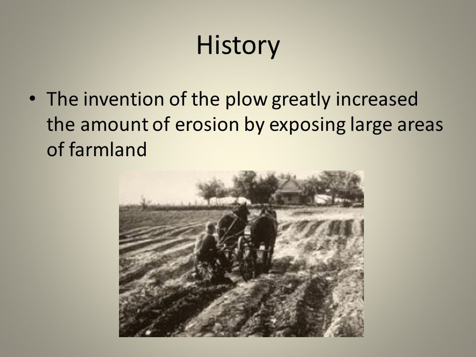 History The invention of the plow greatly increased the amount of erosion by exposing large areas of farmland
