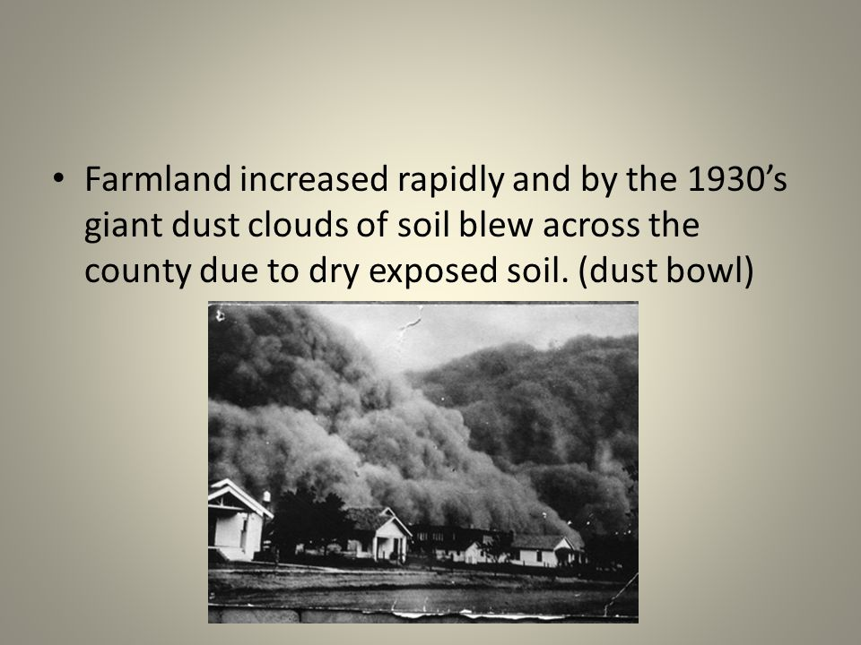 Farmland increased rapidly and by the 1930's giant dust clouds of soil blew across the county due to dry exposed soil.