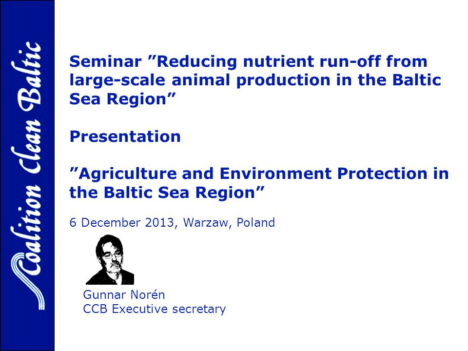 Gunnar Norén CCB Executive secretary Seminar Reducing nutrient run-off from large-scale animal production in the Baltic Sea Region Presentation Agriculture and Environment Protection in the Baltic Sea Region 6 December 2013, Warzaw, Poland