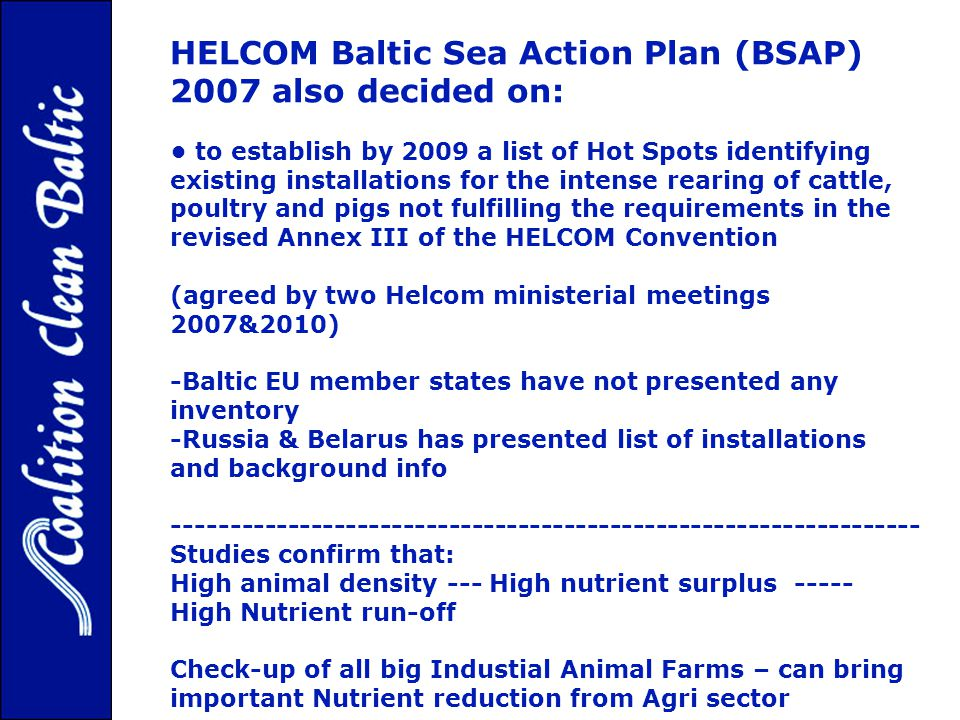 HELCOM Baltic Sea Action Plan (BSAP) 2007 also decided on: to establish by 2009 a list of Hot Spots identifying existing installations for the intense rearing of cattle, poultry and pigs not fulfilling the requirements in the revised Annex III of the HELCOM Convention (agreed by two Helcom ministerial meetings 2007&2010) -Baltic EU member states have not presented any inventory -Russia & Belarus has presented list of installations and background info ----------------------------------------------------------------- Studies confirm that: High animal density --- High nutrient surplus ----- High Nutrient run-off Check-up of all big Industial Animal Farms – can bring important Nutrient reduction from Agri sector