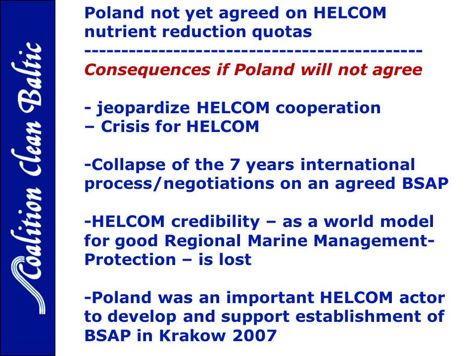 Poland not yet agreed on HELCOM nutrient reduction quotas --------------------------------------------- Consequences if Poland will not agree - jeopardize HELCOM cooperation – Crisis for HELCOM -Collapse of the 7 years international process/negotiations on an agreed BSAP -HELCOM credibility – as a world model for good Regional Marine Management- Protection – is lost -Poland was an important HELCOM actor to develop and support establishment of BSAP in Krakow 2007
