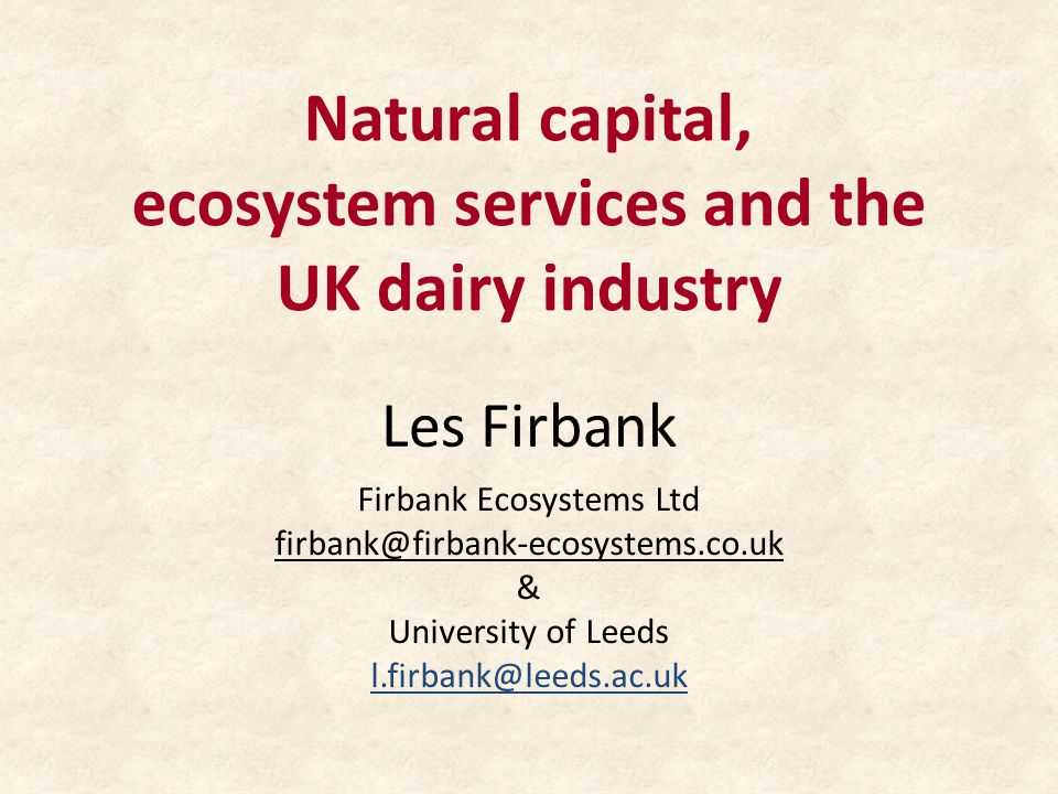 Natural capital, ecosystem services and the UK dairy industry Les Firbank Firbank Ecosystems Ltd & University of Leeds