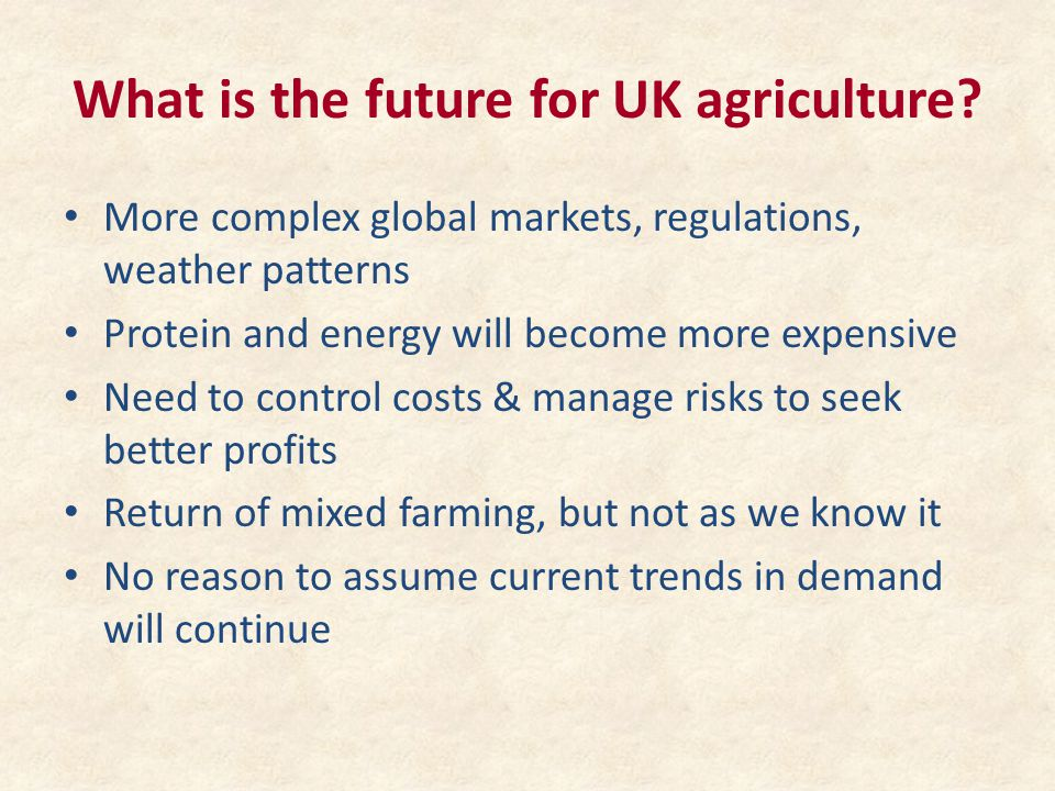 What is the future for UK agriculture? More complex global markets, regulations, weather patterns Protein and energy will become more expensive Need t