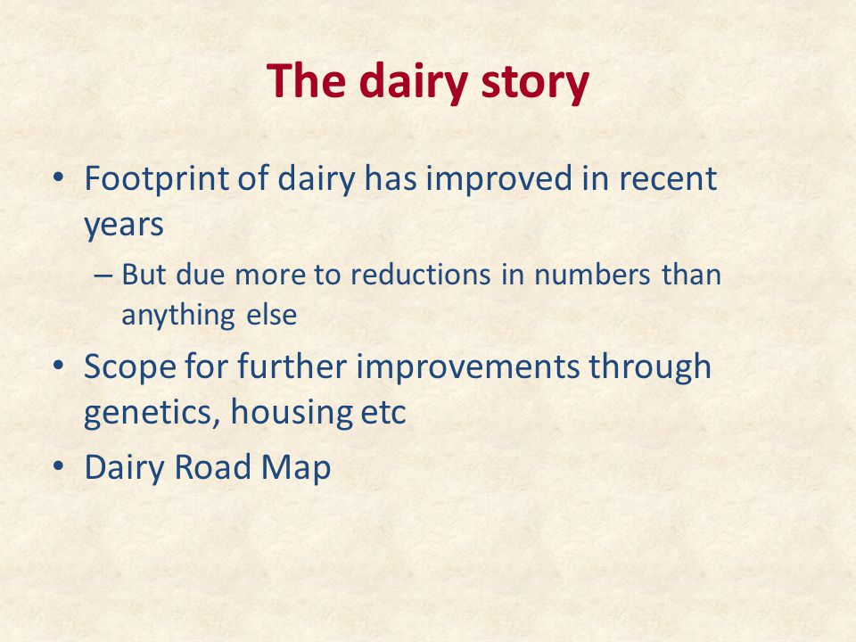 The dairy story Footprint of dairy has improved in recent years – But due more to reductions in numbers than anything else Scope for further improveme