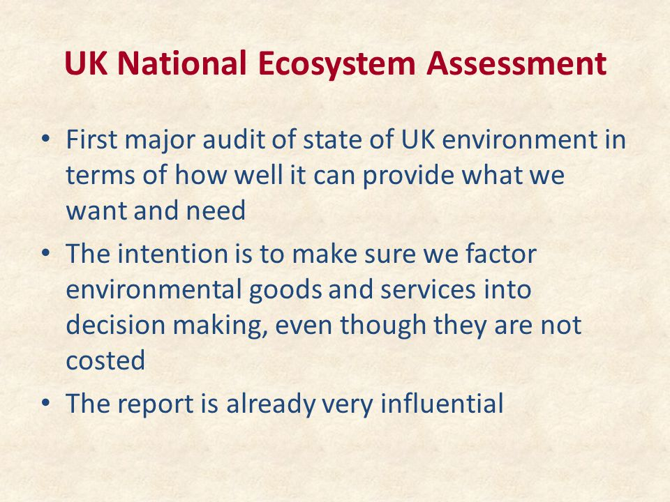 UK National Ecosystem Assessment First major audit of state of UK environment in terms of how well it can provide what we want and need The intention