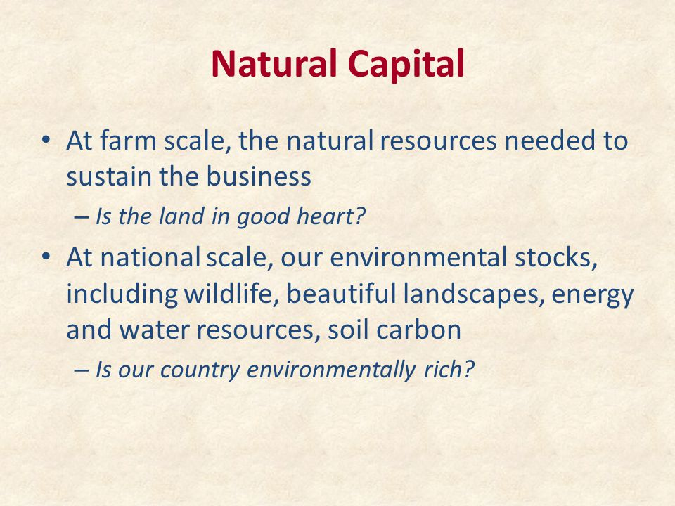 Natural Capital At farm scale, the natural resources needed to sustain the business – Is the land in good heart? At national scale, our environmental