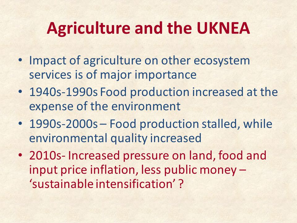 Agriculture and the UKNEA Impact of agriculture on other ecosystem services is of major importance 1940s-1990s Food production increased at the expense of the environment 1990s-2000s – Food production stalled, while environmental quality increased 2010s- Increased pressure on land, food and input price inflation, less public money – 'sustainable intensification'