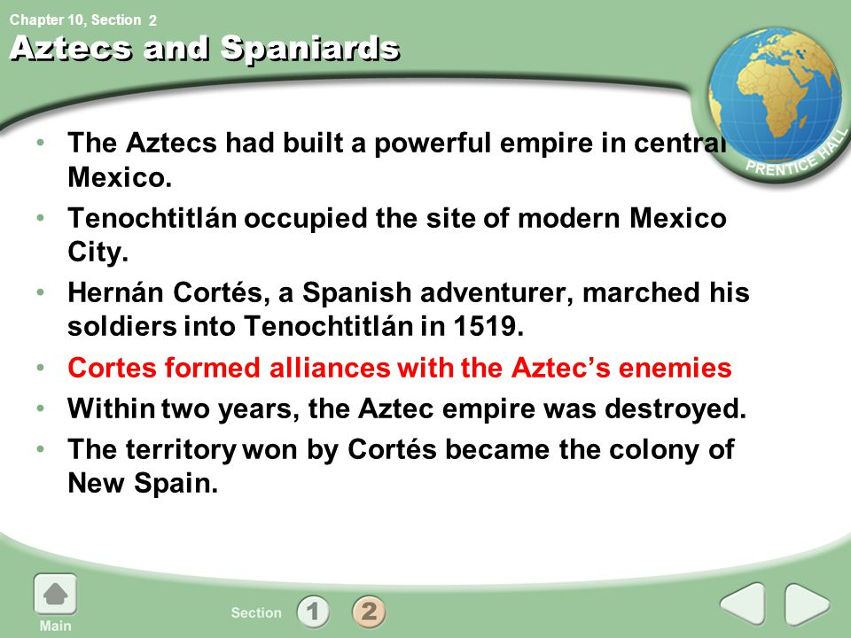 Chapter 10, Section Aztecs and Spaniards The Aztecs had built a powerful empire in central Mexico. Tenochtitlán occupied the site of modern Mexico Cit
