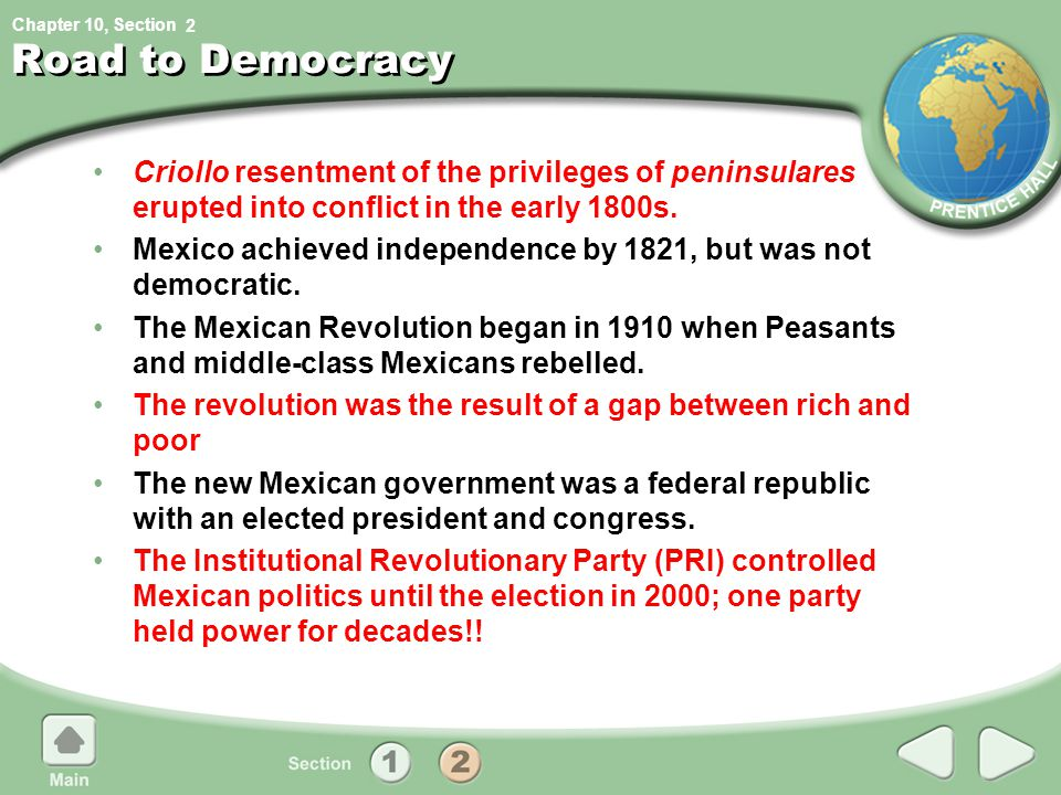 Chapter 10, Section Road to Democracy Criollo resentment of the privileges of peninsulares erupted into conflict in the early 1800s. Mexico achieved i
