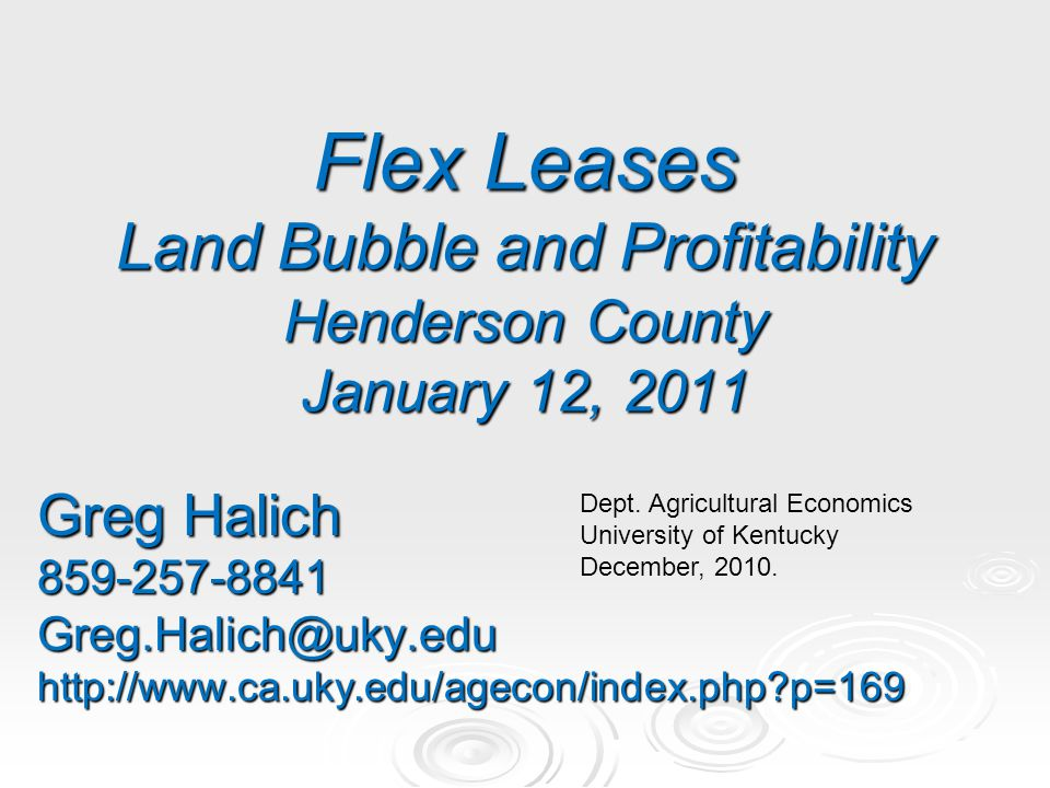 Flex Leases Land Bubble and Profitability Henderson County January 12, 2011 Greg Halich 859-257-8841Greg.Halich@uky.eduhttp://www.ca.uky.edu/agecon/in