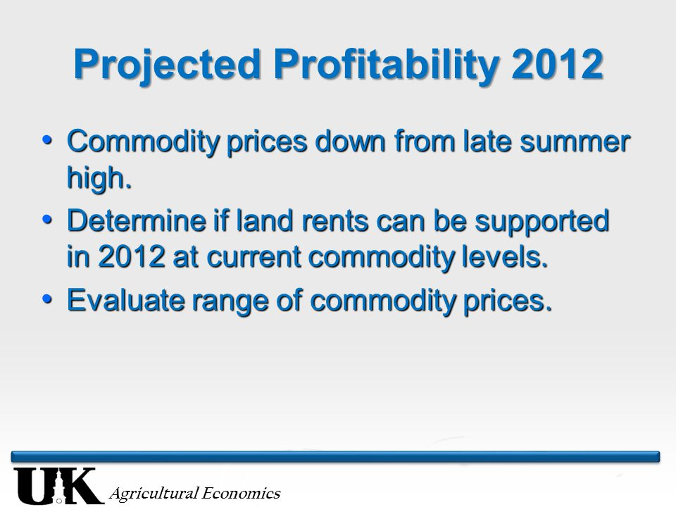 Agricultural Economics Projected Profitability 2012 Commodity prices down from late summer high. Commodity prices down from late summer high. Determin