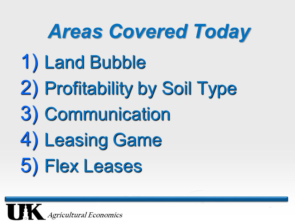 Agricultural Economics Areas Covered Today 1) Land Bubble 2) Profitability by Soil Type 3) Communication 4) Leasing Game 5) Flex Leases