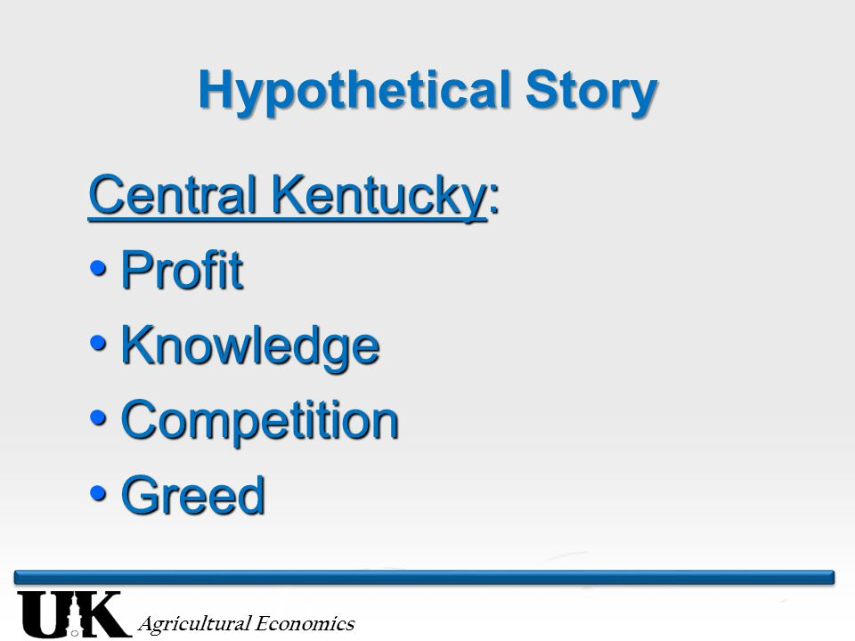 Agricultural Economics Hypothetical Story Central Kentucky: Profit Profit Knowledge Knowledge Competition Competition Greed Greed