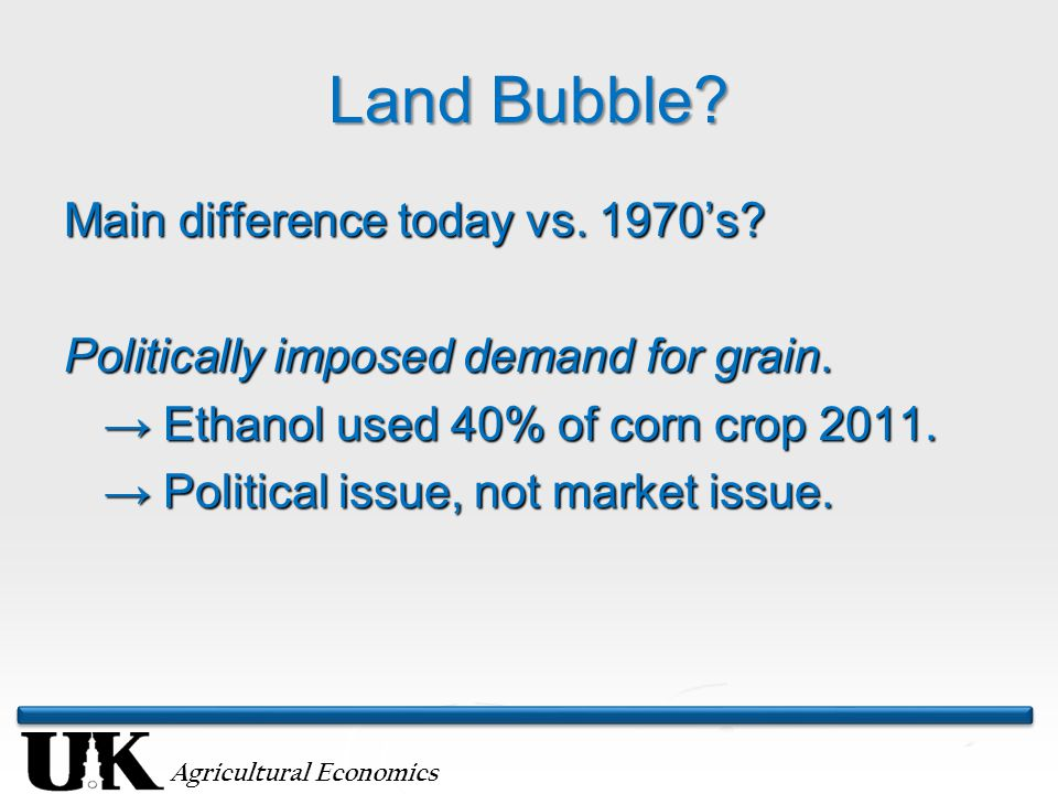 Agricultural Economics Land Bubble? Main difference today vs. 1970's? Politically imposed demand for grain. → Ethanol used 40% of corn crop 2011. → Po