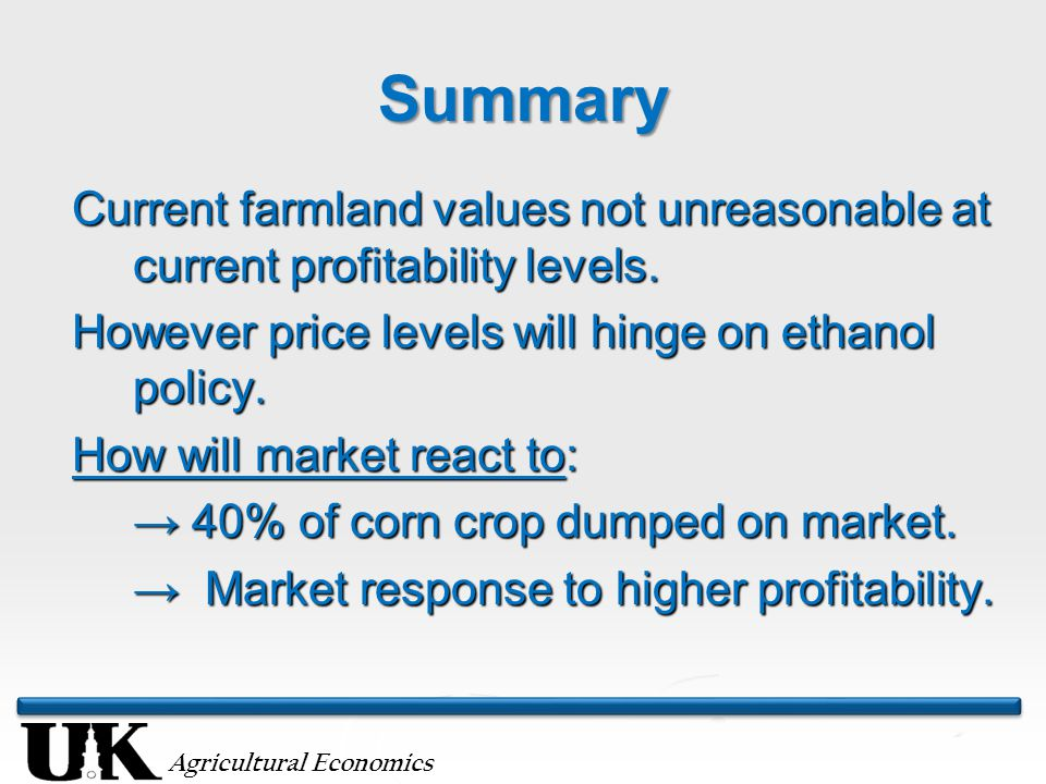 Agricultural Economics Summary Current farmland values not unreasonable at current profitability levels. However price levels will hinge on ethanol po