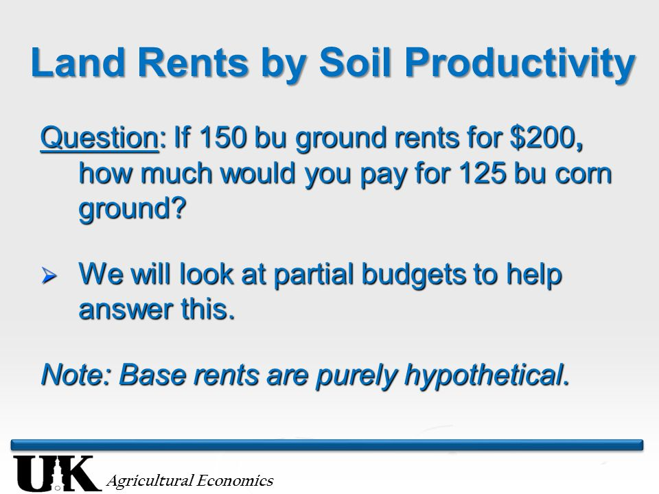 Agricultural Economics Land Rents by Soil Productivity Question: If 150 bu ground rents for $200, how much would you pay for 125 bu corn ground?  We